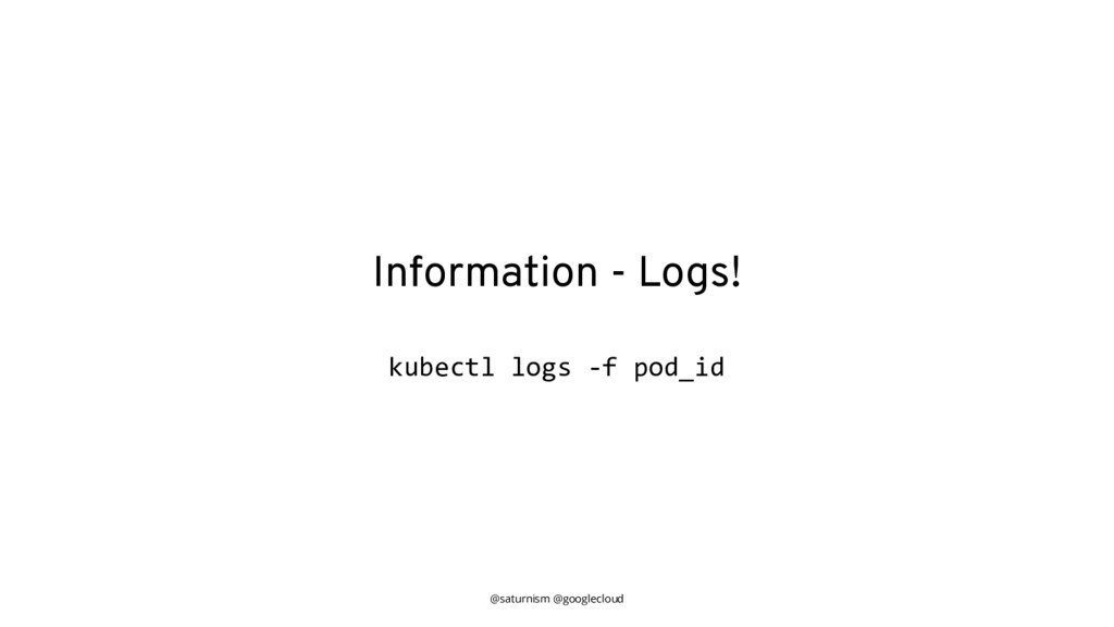 @saturnism @googlecloud Information - Logs! kub...