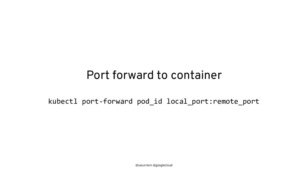 @saturnism @googlecloud Port forward to contain...