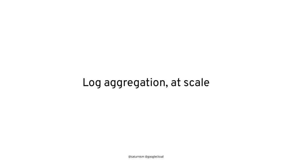 @saturnism @googlecloud Log aggregation, at sca...