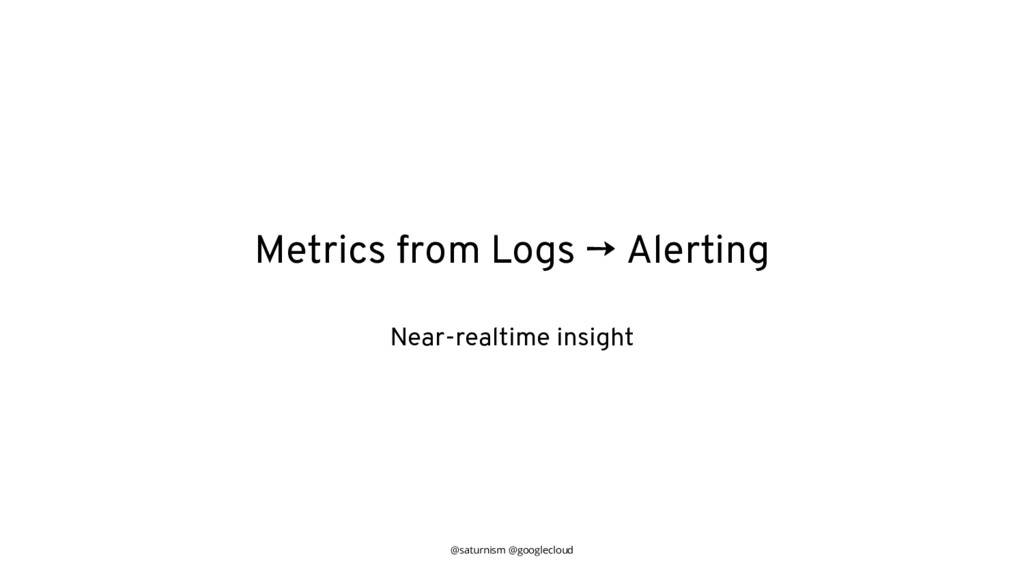 @saturnism @googlecloud Metrics from Logs → Ale...