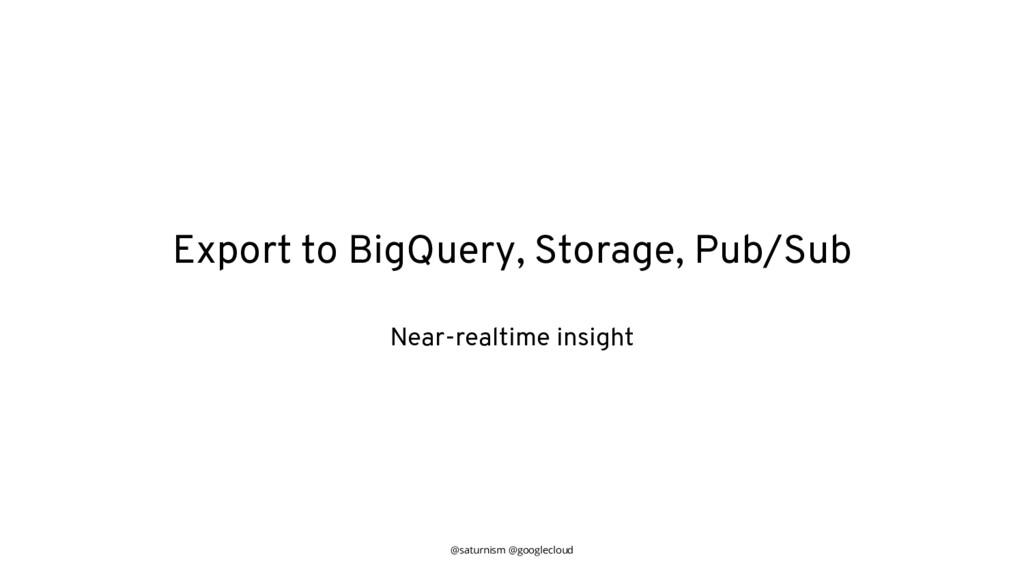 @saturnism @googlecloud Export to BigQuery, Sto...