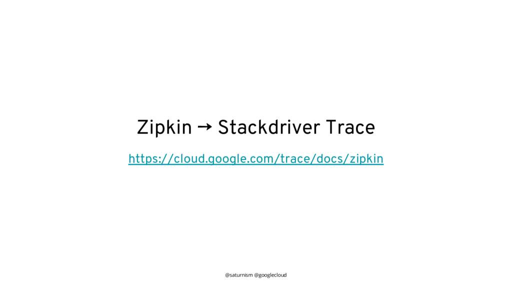 @saturnism @googlecloud Zipkin → Stackdriver Tr...