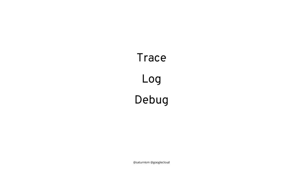 @saturnism @googlecloud Trace Log Debug