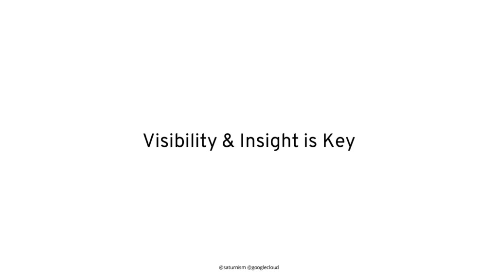 @saturnism @googlecloud Visibility & Insight is...