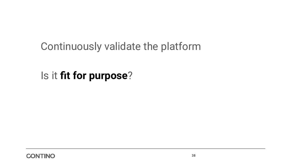 Continuously validate the platform Is it fit for...