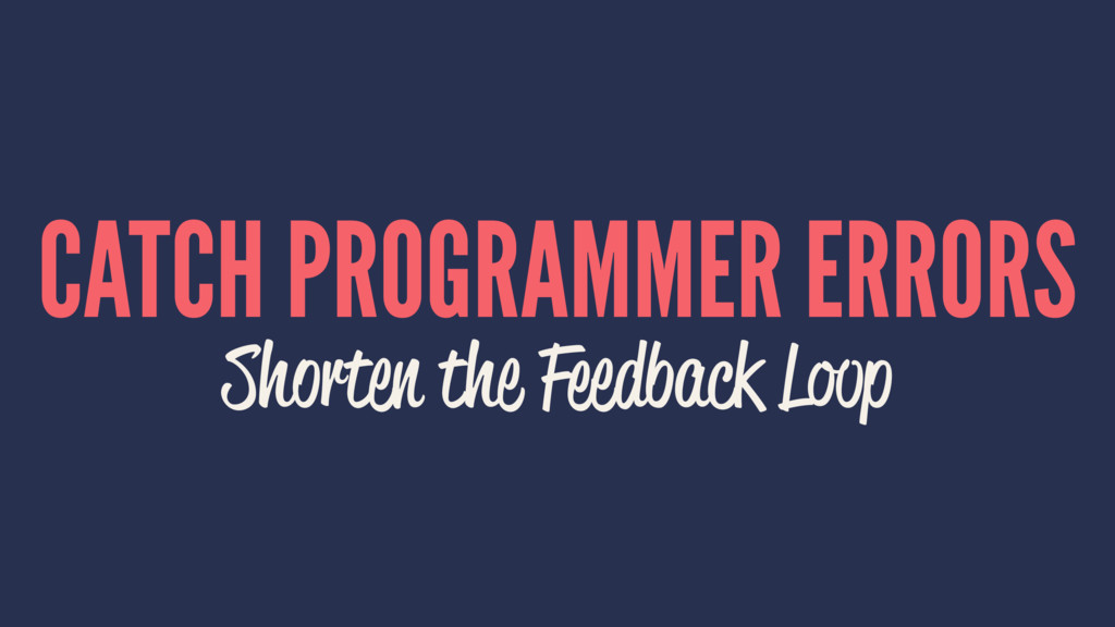 CATCH PROGRAMMER ERRORS Shorten the Feedback Lo...