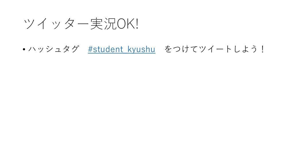ツイッター実況OK! • ハッシュタグ #student_kyushu をつけてツイートしよう!