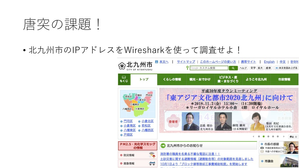 唐突の課題! • 北九州市のIPアドレスをWiresharkを使って調査せよ!