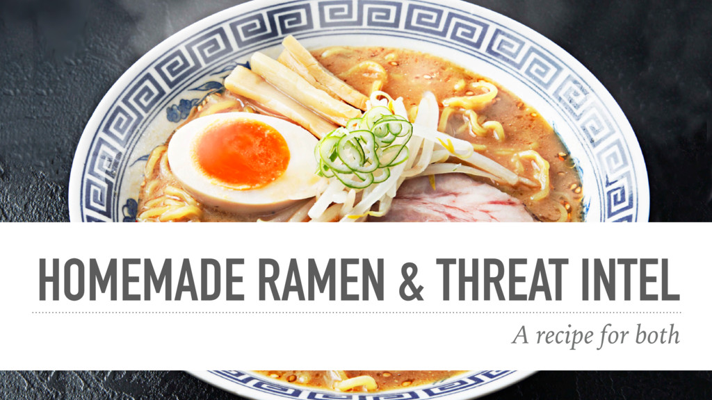 HOMEMADE RAMEN & THREAT INTEL A recipe for both