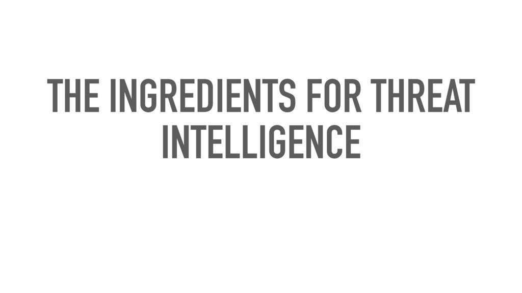 THE INGREDIENTS FOR THREAT INTELLIGENCE