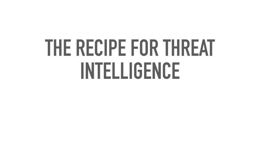 THE RECIPE FOR THREAT INTELLIGENCE