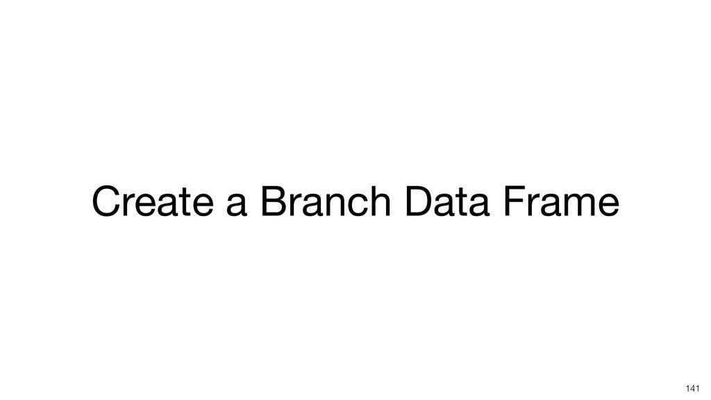 Create a Branch Data Frame 141