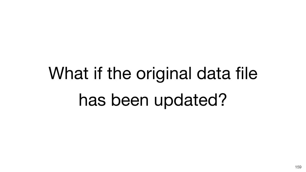What if the original data file   has been update...