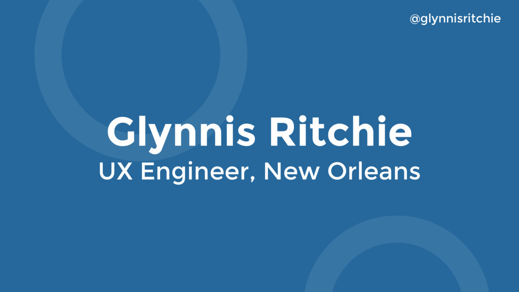 Glynnis Ritchie UX Engineer, New Orleans @glynn...