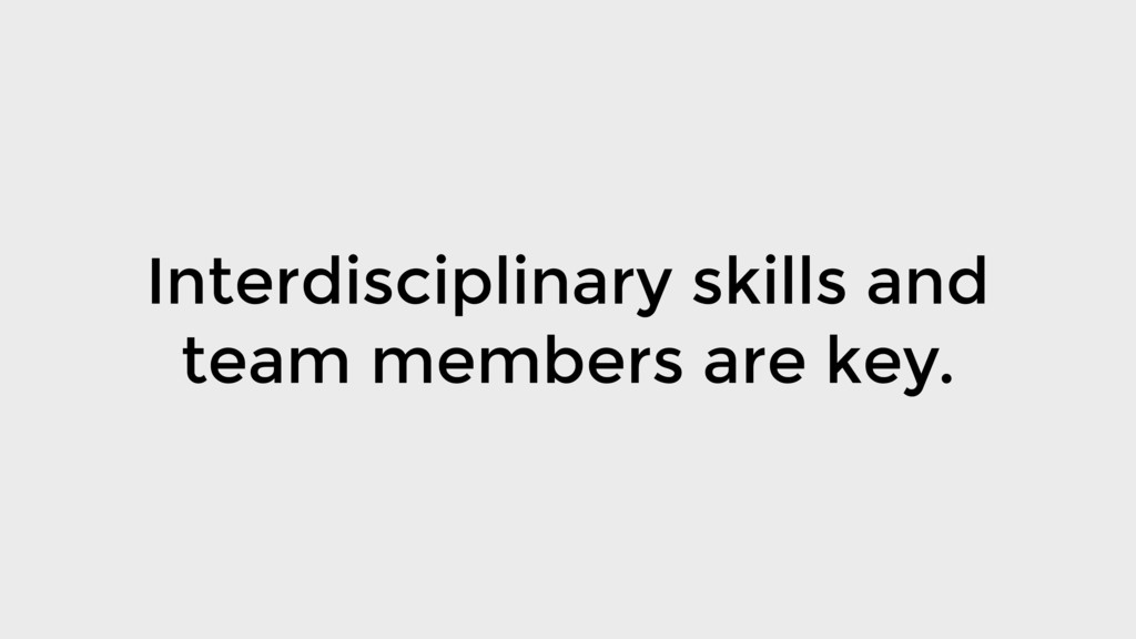 Interdisciplinary skills and team members are k...