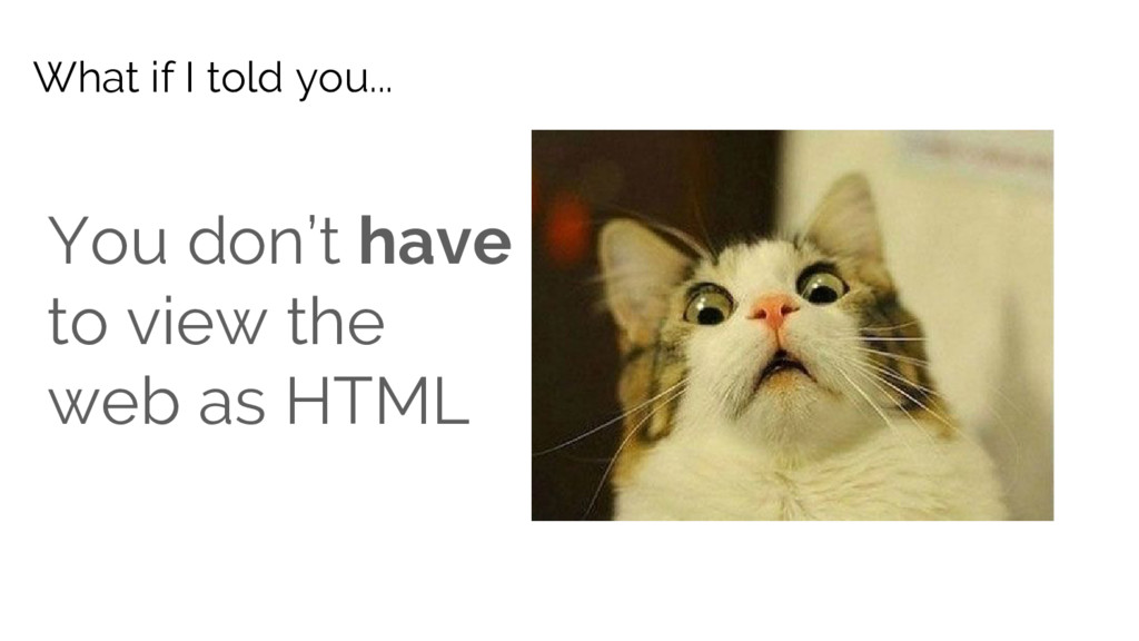 You don't have to view the web as HTML What if ...