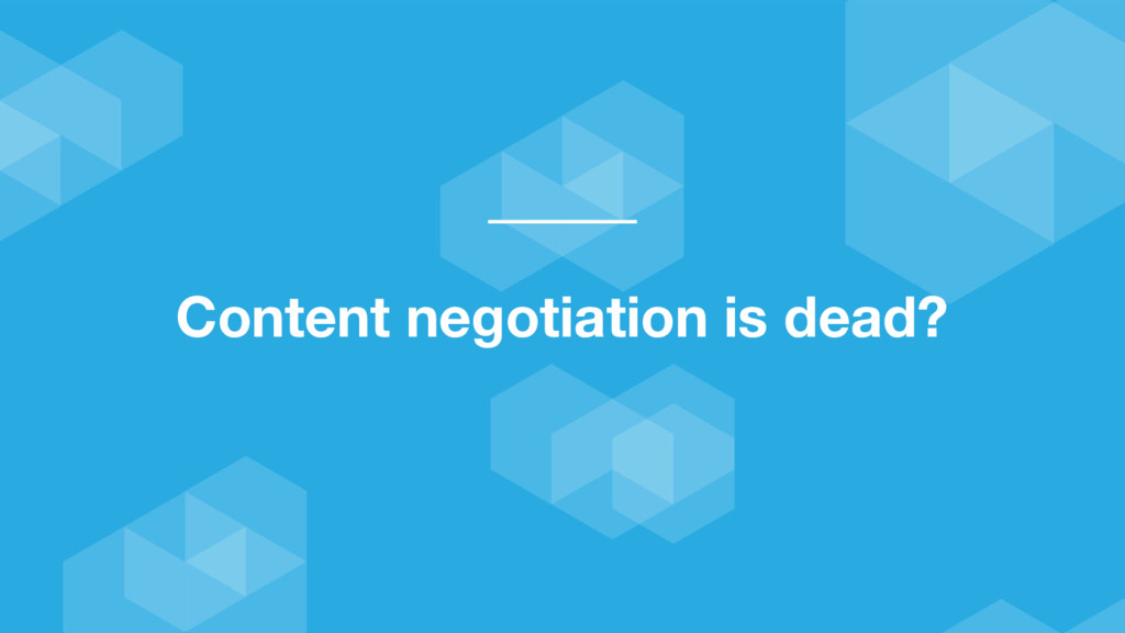 Content negotiation is dead?