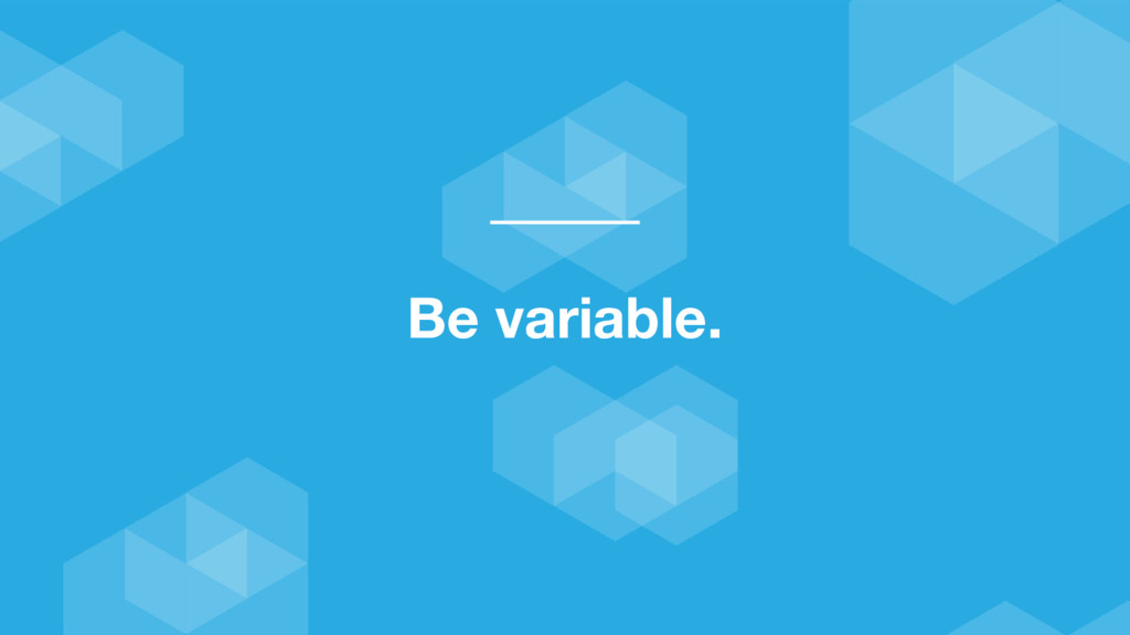 Be variable.