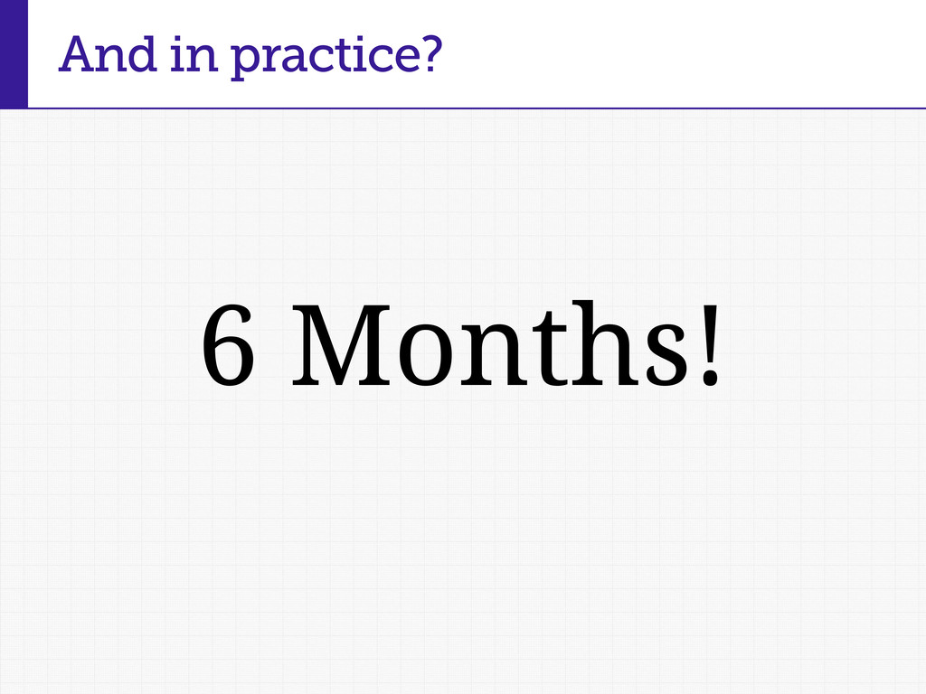 6 Months! And in practice?