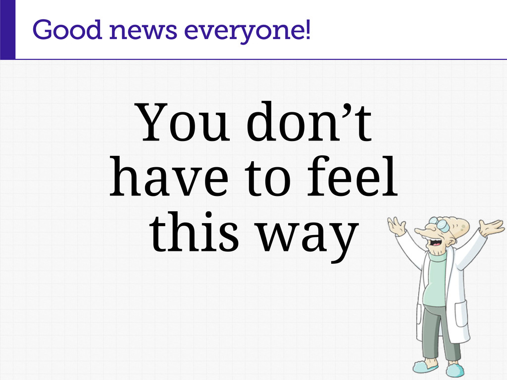 You don't have to feel this way Good news every...
