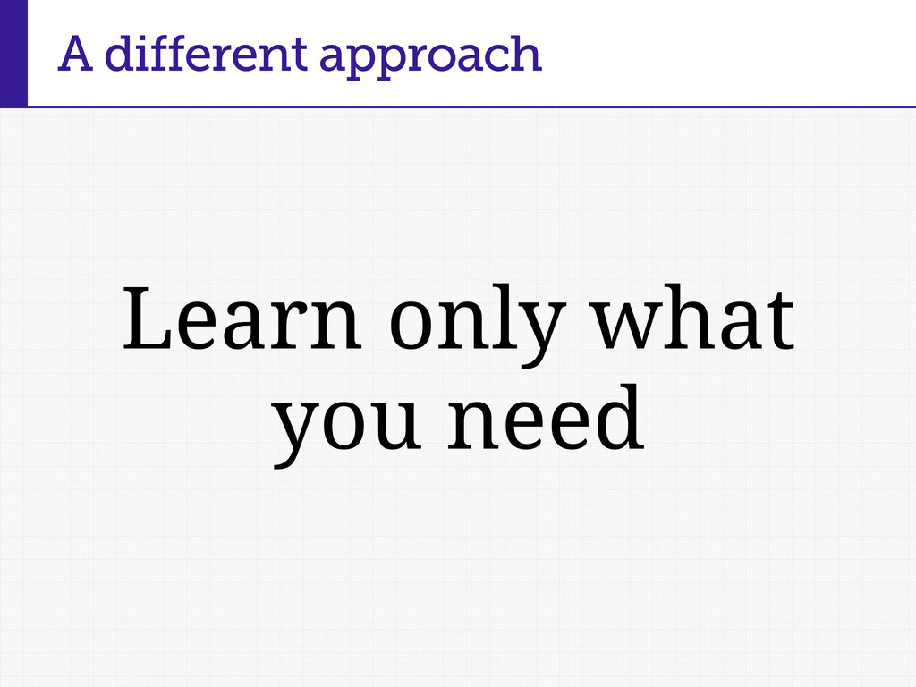 Learn only what you need A different approach
