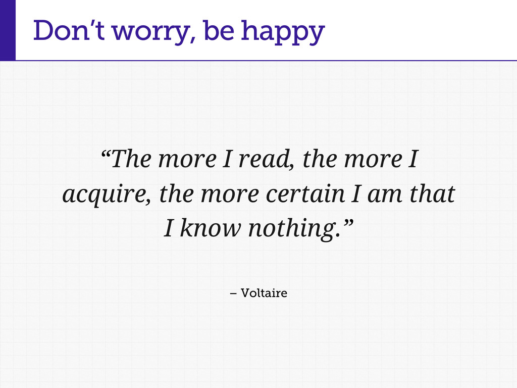 "Don't worry, be happy ""The more I read, the mor..."