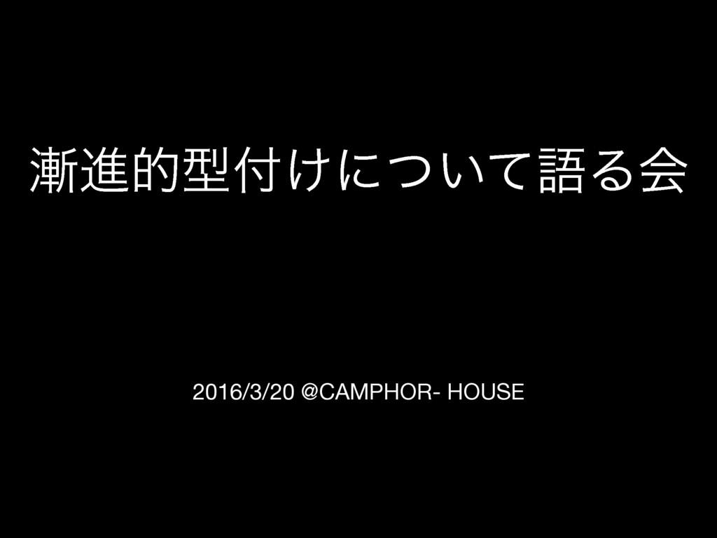 2016/3/20 @CAMPHOR- HOUSE ਐతܕ͚ʹ͍ͭͯޠΔձ