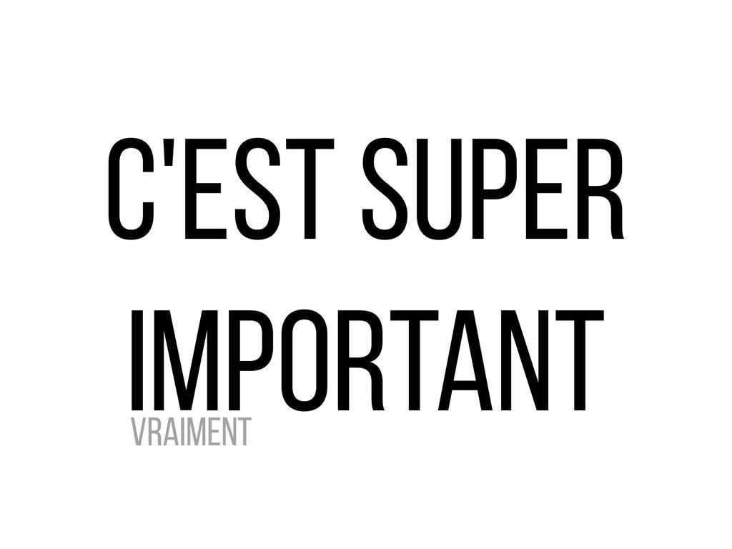 c'EST SUPER IMPORTANT Vraiment