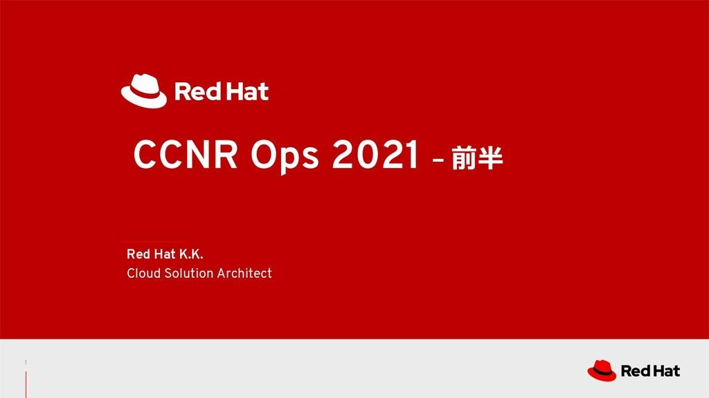 CCNR Ops 2021 – 前半 Red Hat K.K. Cloud Solution ...
