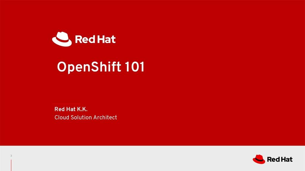 OpenShift 101 Red Hat K.K. Cloud Solution Archi...