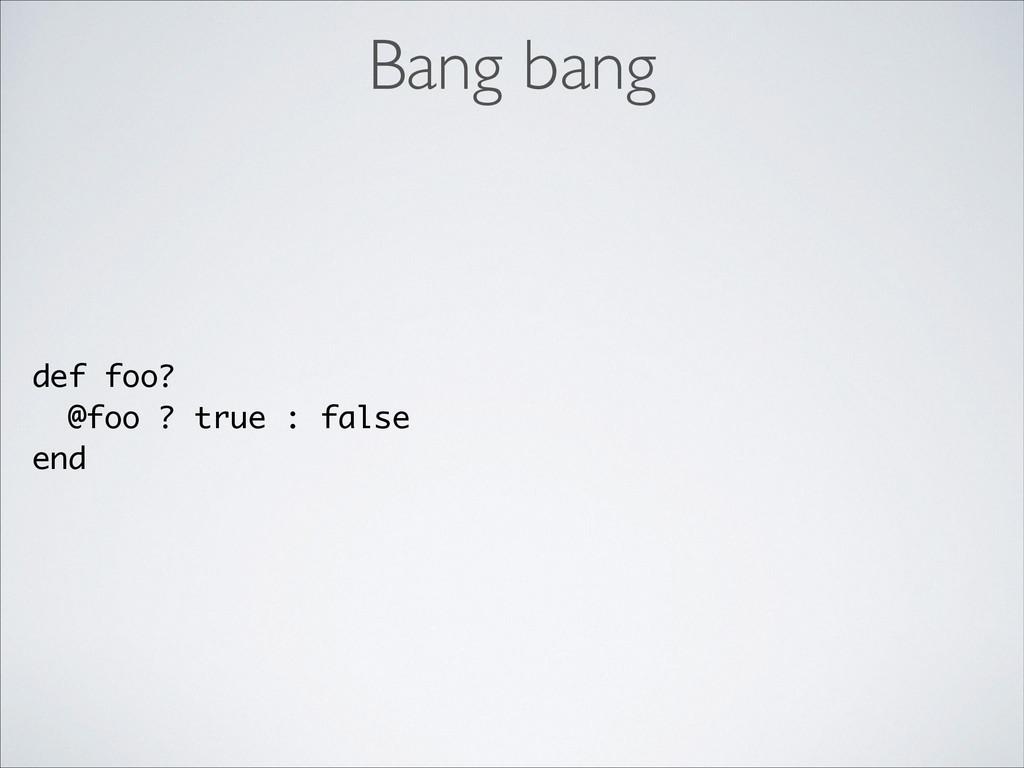 def foo? @foo ? true : false end Bang bang