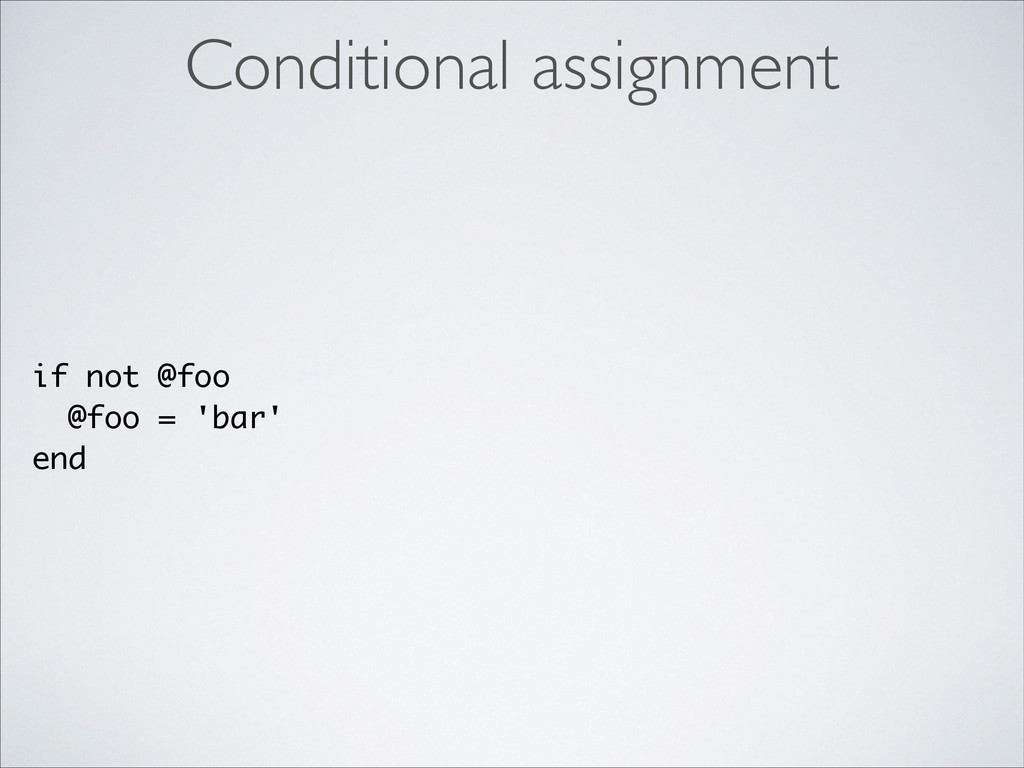 if not @foo @foo = 'bar' end Conditional assign...