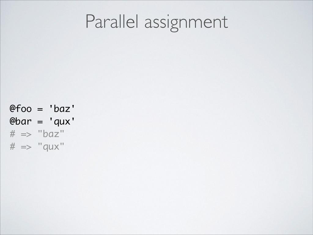 Parallel assignment @foo = 'baz' @bar = 'qux' #...