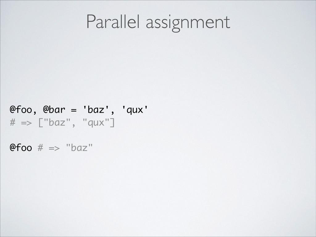 Parallel assignment @foo, @bar = 'baz', 'qux' #...