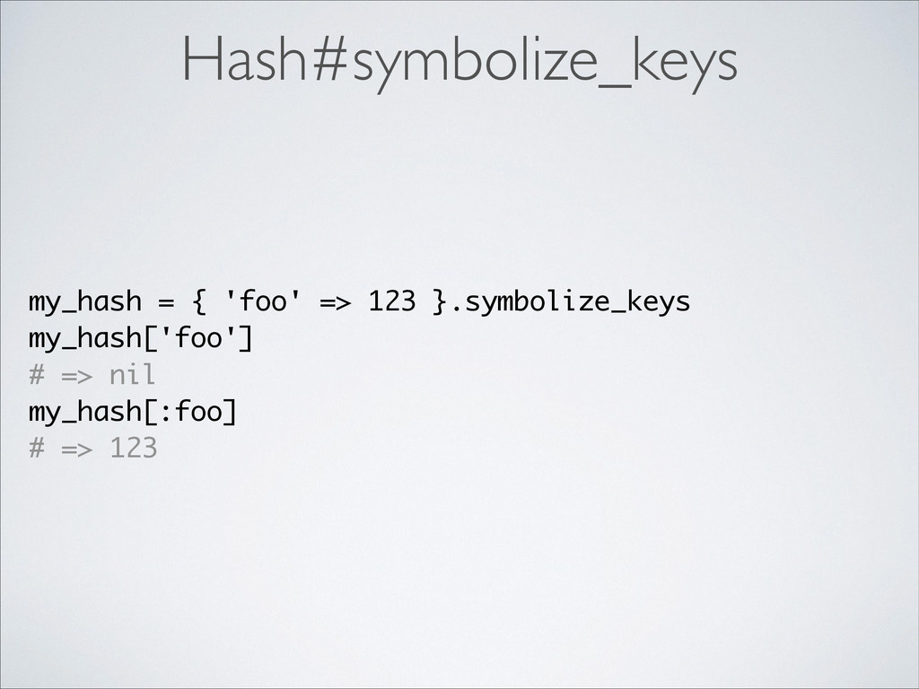 Hash#symbolize_keys my_hash = { 'foo' => 123 }....