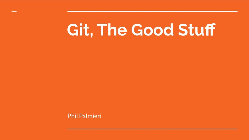 Git, The Good Stuff Phil Palmieri