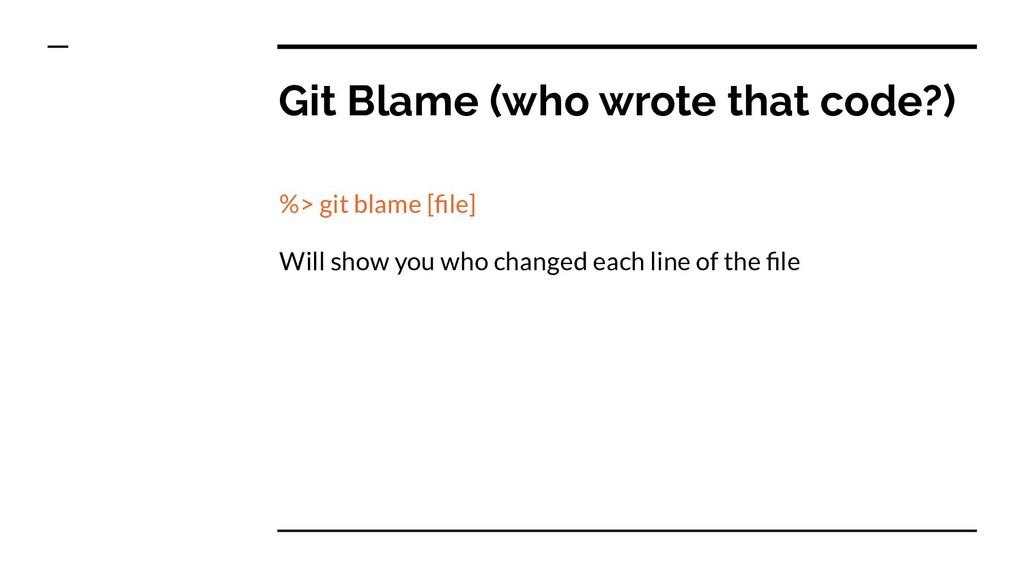 Git Blame (who wrote that code?) %> git blame [...