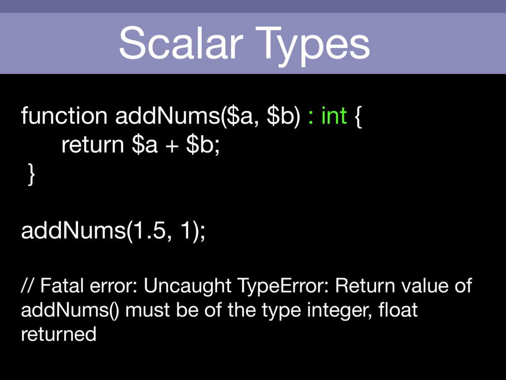 Scalar Types function addNums($a, $b) : int {  ...