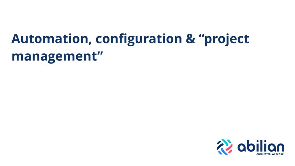 """Automation, configuration & """"project management"""""""