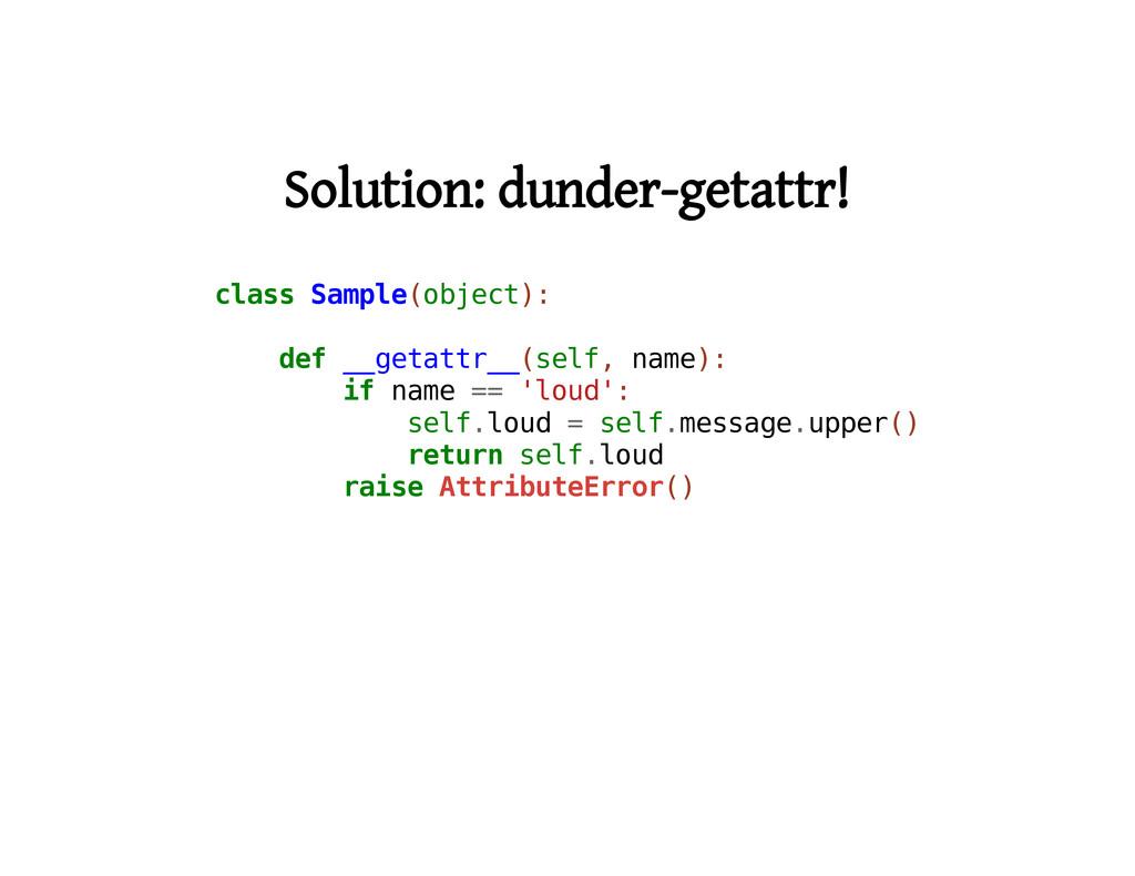 Solution: dunder-getattr! c l a s s S a m p l e...