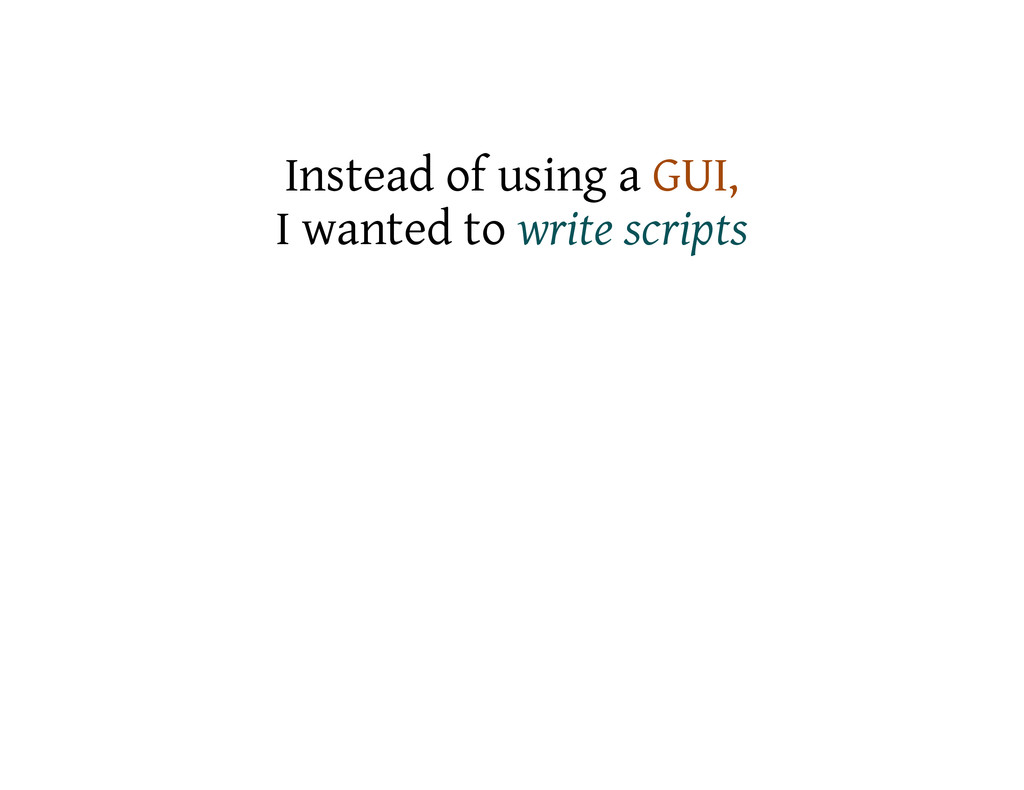 Instead of using a GUI, I wanted to write scrip...