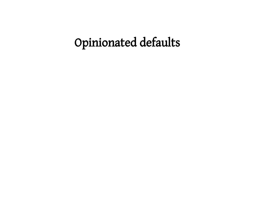 Opinionated defaults