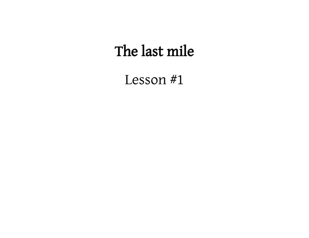 The last mile Lesson #1