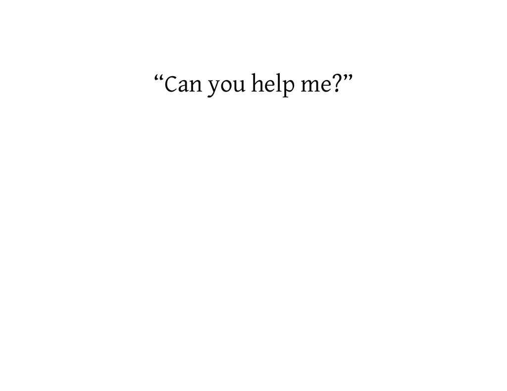 """Can you help me?"""