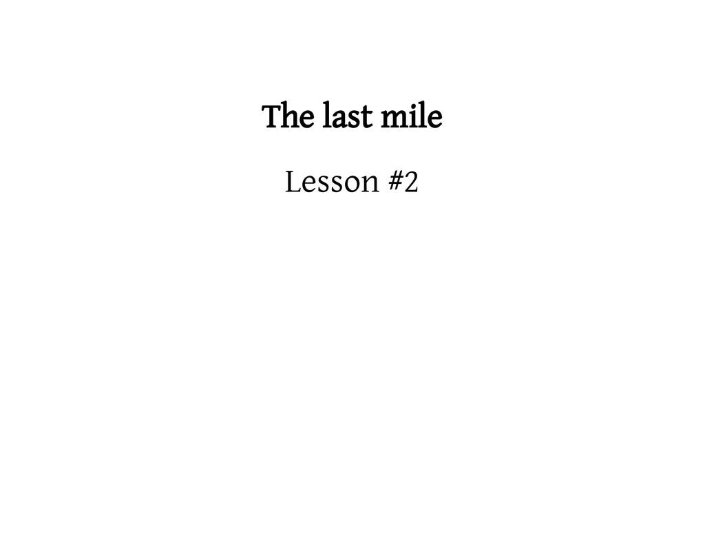 The last mile Lesson #2