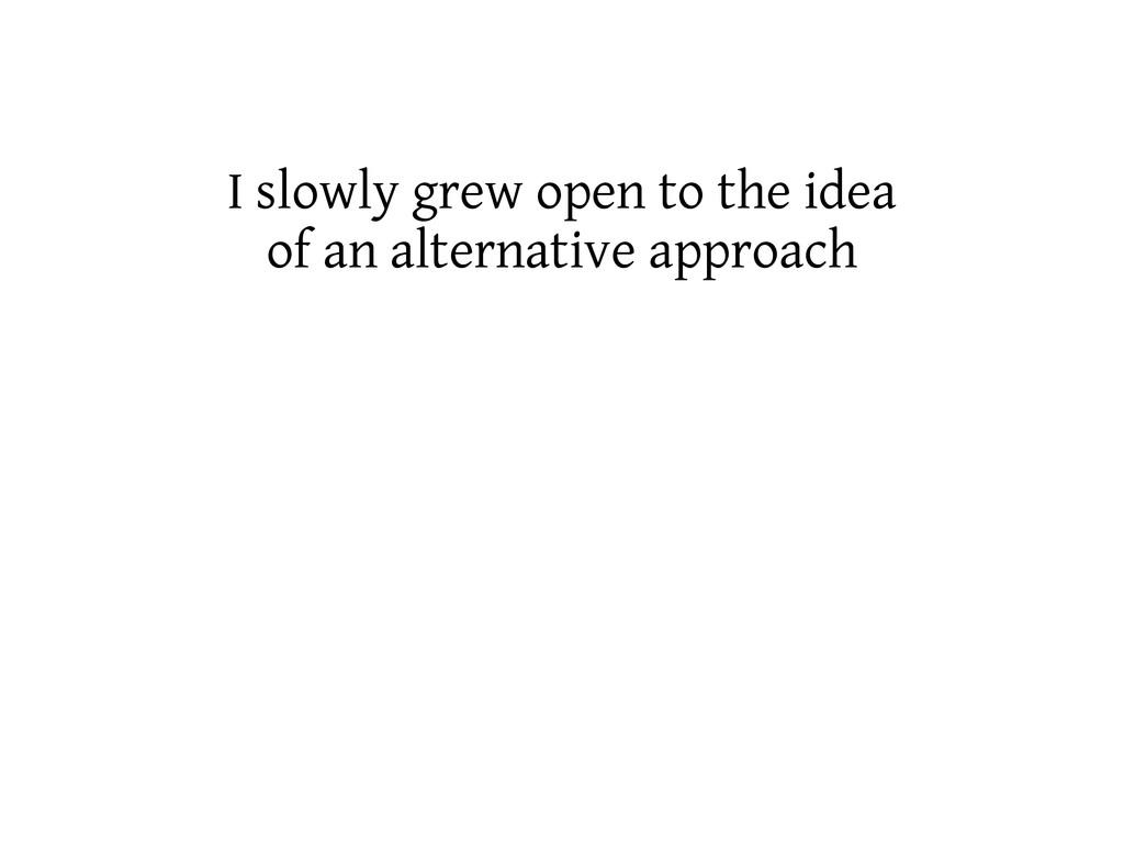 I slowly grew open to the idea of an alternativ...
