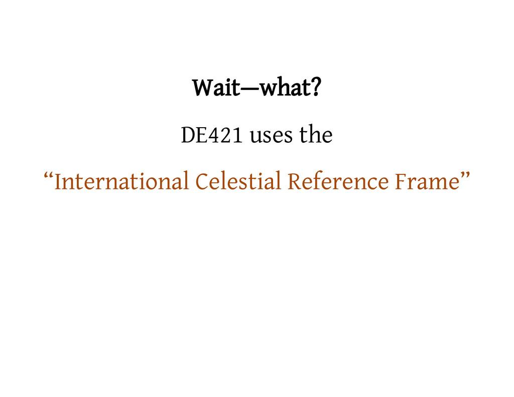 """Wait—what? DE421 uses the """"International Celest..."""