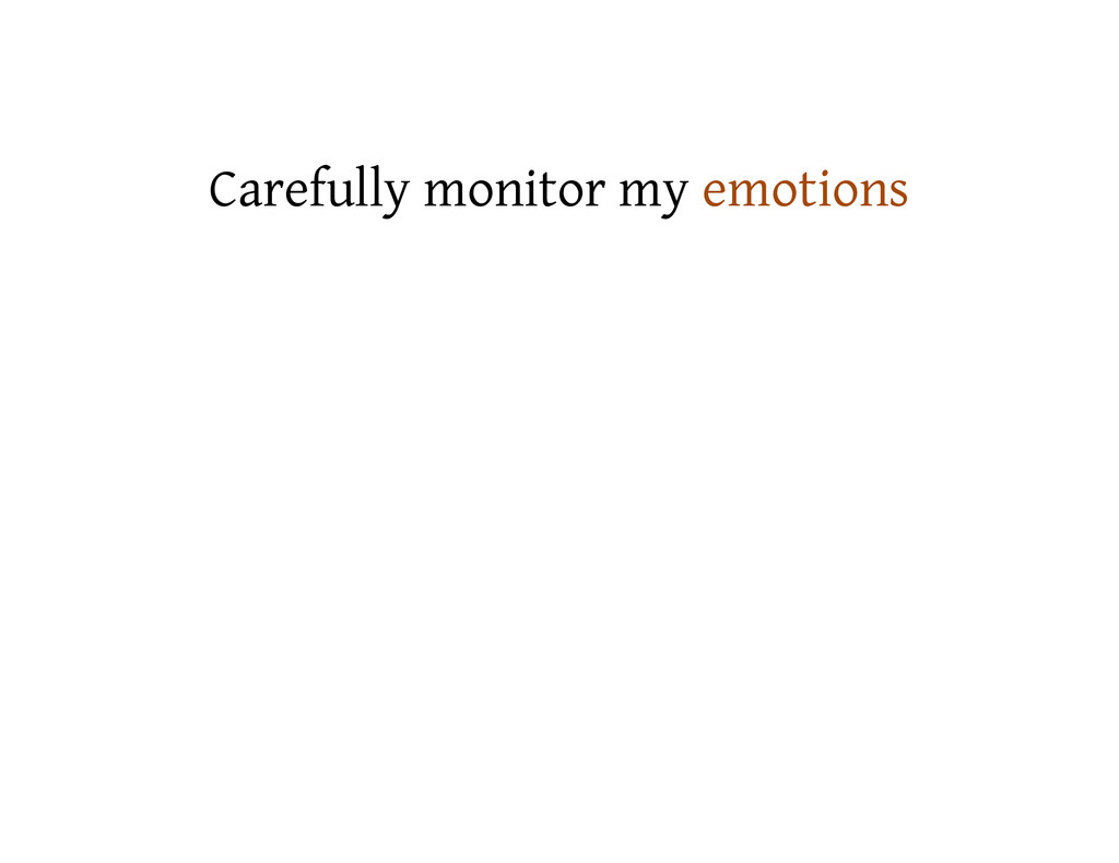 Carefully monitor my emotions