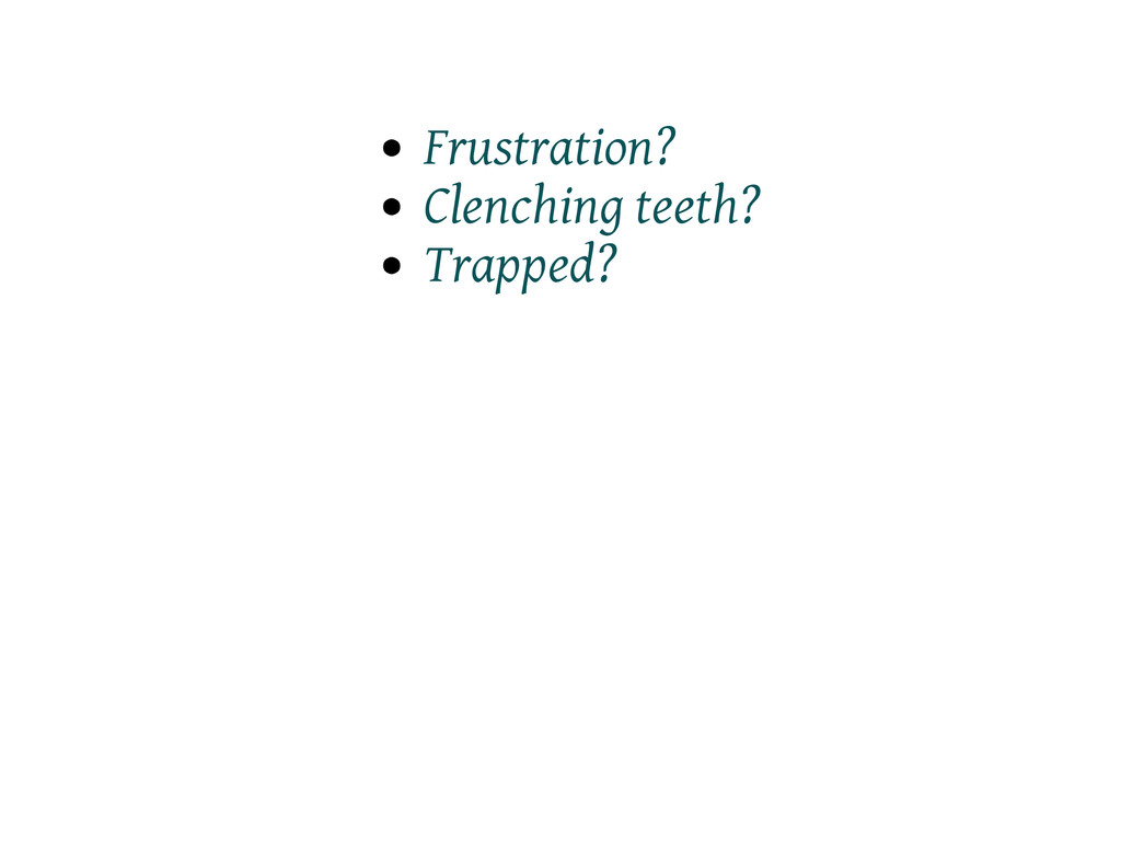 Frustration? Clenching teeth? Trapped?