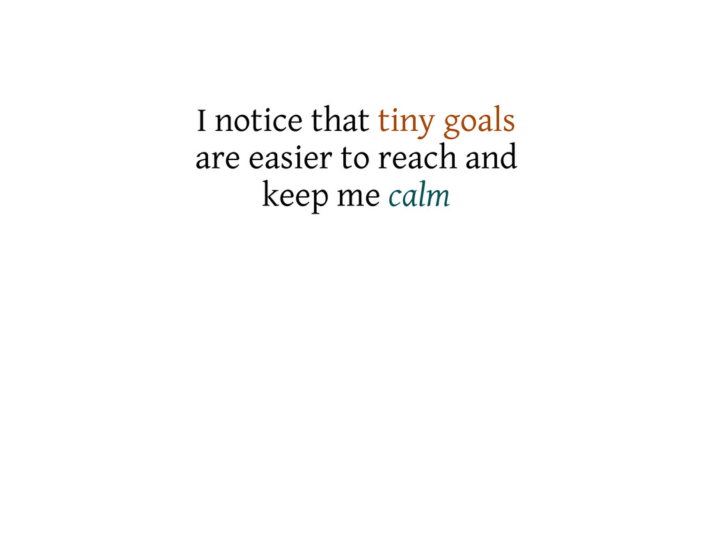 I notice that tiny goals are easier to reach an...